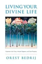 Living Your Divine Life ebook by Orest Bedrij