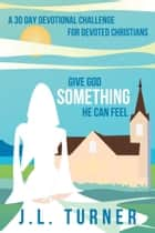 Give God Something He Can Feel ebook by J.L. Turner
