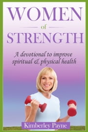 Women Of Strength: A devotional to improve spiritual & physical health ebook by Kimberley Payne