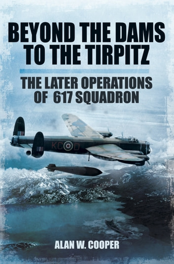 Beyond the Dams to the Tirpitz - The Later Operations of the 617 Squadron ebook by Alan W Cooper