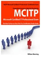 MCITP Microsoft Certified IT Professional Certification Exam Preparation Course in a Book for Passing the MCITP Microsoft Certified IT Professional Exam - The How To Pass on Your First Try Certification Study Guide ebook by William Manning