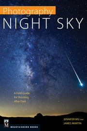 Photography: Night Sky - A Field Guide for Shooting after Dark ebook by Jennifer Wu,James Martin