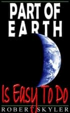 Part of Earth - Is Easy To Do ebook by Robert Skyler