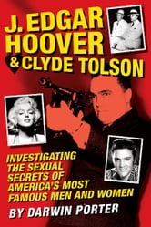 J. Edgar Hoover and Clyde Tolson: Investigating the Sexual Secrets of America's Most Famous Men and Women - Investigating the Sexual Secrets of America's Most Famous Men and Women ebook by Darwin Porter