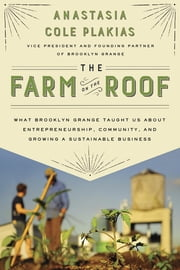 The Farm on the Roof - What Brooklyn Grange Taught Us About Entrepreneurship, Community, and Growing a Sustainable Business ebook by Anastasia Cole Plakias