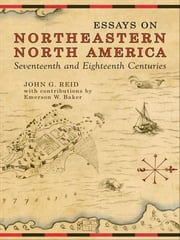 Essays on Northeastern North America, 17th & 18th Centuries ebook by John G. Reid