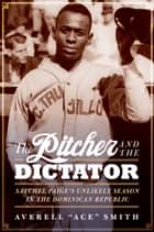 "The Pitcher and the Dictator - Satchel Paige's Unlikely Season in the Dominican Republic ebook by Averell ""Ace"" Smith"