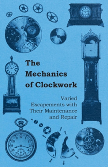 The Mechanics of Clockwork - Lever Escapements, Cylinder Escapements, Verge Escapements, Shockproof Escapements, and Their Maintenance and Repair ebook by Anon.