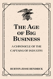 The Age of Big Business: A Chronicle of the Captains of Industry ebook by Burton Jesse Hendrick