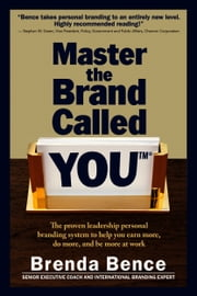 Master the Brand Called YOU: The Proven Leadership Personal Branding System to Help You Earn More, Do More and Be More At Work ebook by Brenda Bence