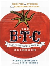 The B.T.C. Old-Fashioned Grocery Cookbook - Recipes and Stories from a Southern Revival ebook by Alexe van Beuren,Dixie Grimes