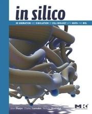 In Silico: 3D Animation and Simulation of Cell Biology with Maya and MEL ebook by Sharpe, Jason