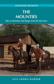 The Mounties: Tales of Adventure and Danger from the Early Days ebook by Elle Andra-Warner