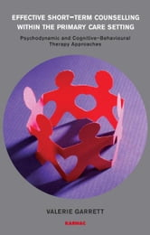 Effective Short-Term Counselling within the Primary Care Setting - Psychodynamic and Cognitive-Behavioural Therapy Approaches ebook by Valerie Garrett