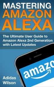 Mastering Amazon Alexa - The Ultimate User Guide To Amazon Alexa 2nd Generation with Latest Updates ebook by Adidas Wilson