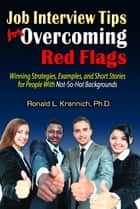 Job Interview Tips for Overcoming Red Flags - Winning Strategies, Examples, and Short Stories for People With Not-So-Hot Backgrounds ebook by Ronald L. Krannich