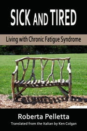 Sick and tired. Living with Chronic Fatigue Syndrome ebook by Roberta Pelletta
