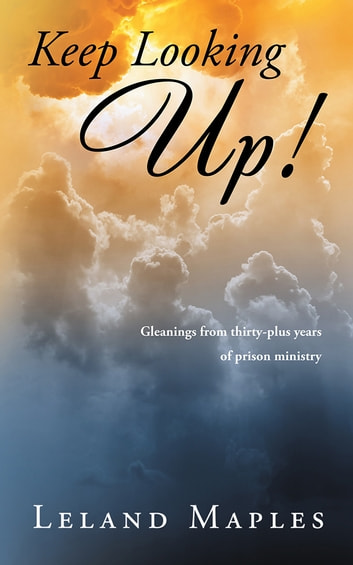Keep Looking Up! - Gleanings from Thirty-Plus Years of Prison Ministry ebook by Leland Maples