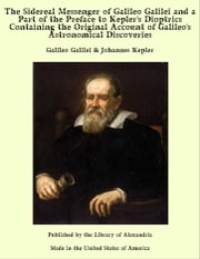 The Sidereal Messenger of Galileo Galilei and a Part of the Preface to Kepler's Dioptrics Containing the Original Account of Galileo's Astronomical Discoveries ebook by Galileo Galilei & Johannes Kepler