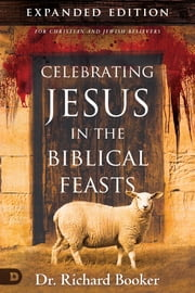Celebrating Jesus in the Biblical Feasts Expanded Edition - Discovering Their Significance to You as a Christian ebook by Richard Booker