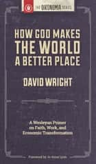 How God Makes the World A Better Place: A Wesleyan Primer on Faith, Work, and Economic Transformation ebook by David Wright