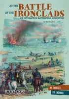At the Battle of the Ironclads: An Interactive Battlefield Adventure ebook by Matt Doeden