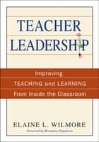 Teacher Leadership - Improving Teaching and Learning From Inside the Classroom ebook by Elaine L. Wilmore