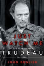 Just Watch Me - The Life of Pierre Elliott Trudeau: 1968-2000 ebook by John English