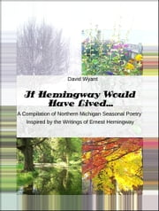 If Hemingway Would Have Lived... A Compilation of Northern Michigan Seasonal Poetry Inspired by The Writings of Ernest Hemingway ebook by David Wyant