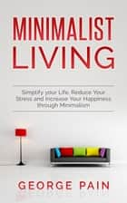Minimalist Living - Simplify your Life, Reduce Your Stress and Increase Your Happiness through Minimalism ebook by George Pain