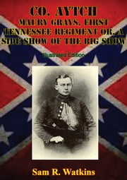 Co. Aytch Maury Grays, First Tennessee Regiment Or, A Side Show Of The Big Show [Illustrated Edition] ebook by Sam R. Watkins