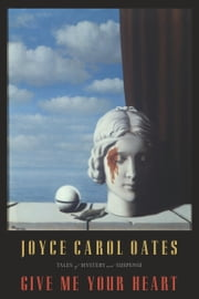 Give Me Your Heart - Tales of Mystery and Suspense ebook by Joyce Carol Oates
