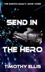 Send in the Hero - The Hunter Legacy, #3 ebook by Timothy Ellis