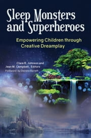 Sleep Monsters and Superheroes: Empowering Children Through Creative Dreamplay - Empowering Children through Creative Dreamplay ebook by Clare R. Johnson,Jean M. Campbell