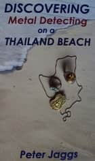 Discovering Metal Detecting on a Thailand Beach ebook by Peter Jaggs