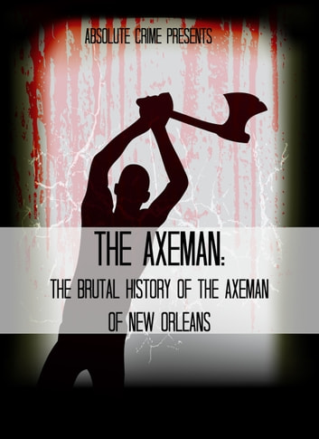 The Axeman - The Brutal History of the Axeman of New Orleans ebook by Wallace Edwards