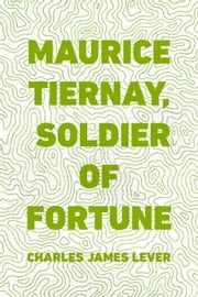Maurice Tiernay, Soldier of Fortune ebook by Charles James Lever