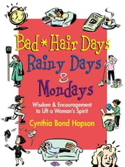 Bad Hair Days, Rainy Days, and Mondays: Wisdom and Encouragement to Life a Woman's Spirit ebook by Hopson, Cynthia Bond