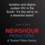 Isolation and stigma sustain HIV in the South: 'It's like we're on a deserted island' - End of AIDS: Far from Over audiobook by PBS NewsHour