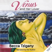 Venus and Her Lover: Transforming Myth, Sexuality, and Ourselves (Volume 1) audiobook by Becca Tzigany