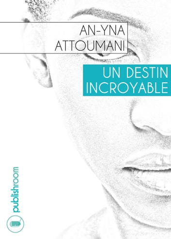 Un destin incroyable - Nouvelle biographique ebook by An-Yna Attoumani