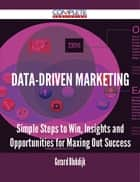 Data-Driven Marketing - Simple Steps to Win, Insights and Opportunities for Maxing Out Success ebook by Gerard Blokdijk