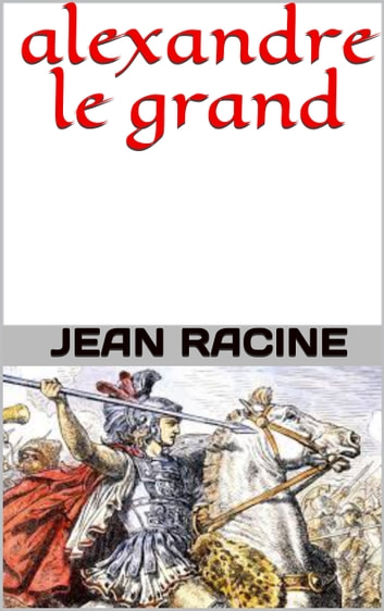 alexandre le grand eBook by jean racine - 1230001941302 | Rakuten Kobo