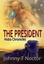 The President: Hobo Chronicles ebook by Johnny T. Noctor