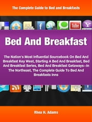 Bed And Breakfast - The Nation's Most Influential Sourcebook On Bed And Breakfast Key West, Starting A Bed And Breakfast, Bed And Breakfast Series, Bed And Breakfast Getaways--In The Northeast, The Complete Guide To Bed And Breakfasts Inns ebook by Rhea Adams
