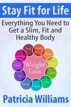 Stay Fit for Life: Everything You Need to Get a Slim, Fit and Healthy Body ebook by