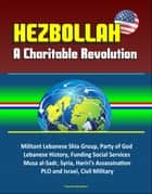 Hezbollah: A Charitable Revolution - Militant Lebanese Shia Group, Party of God, Lebanese History, Funding Social Services, Musa al-Sadr, Syria, Hariri's Assassination, PLO and Israel, Civil Military ebook by Progressive Management