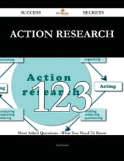 Action Research 123 Success Secrets - 123 Most Asked Questions On Action Research - What You Need To Know ebook by Ann Lester