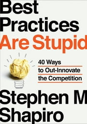 Best Practices Are Stupid - 40 Ways to Out-Innovate the Competition ebook by Stephen M. Shapiro
