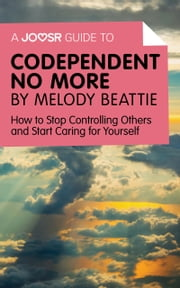 A Joosr Guide to… Codependent No More by Melody Beattie: How to Stop Controlling Others and Start Caring for Yourself ebook by Joosr
